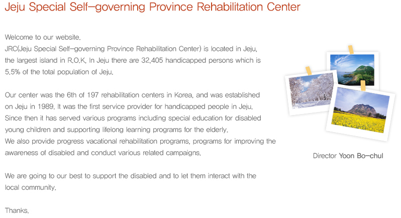 Jeju Special Self-governing Province Rehabilitation Cente. Welcome to our website. JRC(Jeju Special Self-governing Province Rehabilitation Center) is located in Jeju, the largest island in R.O.K, In Jeju there are 32,405 handicapped persons which is 5.5% of the total population of Jeju. Our center was the 6th of 197 rehabilitation centers in Korea, and was established on Jeju in 1989. It was the first service provider for handicapped people in Jeju. Since then it has served various programs including special education for disabled young children and supporting lifelong learning programs for the elderly. We also provide progress vacational rehabilitation programs, programs for improving the awareness of disabled and conduct various related campaigns. We are going to our best to support the disabled and to let them interact with the local community. Thanks.